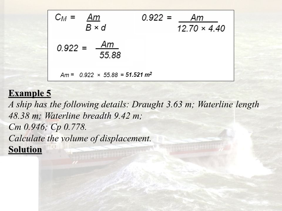 Example 5 A ship has the following details: Draught 3.63 m; Waterline length 48.38 m; Waterline breadth 9.42 m;