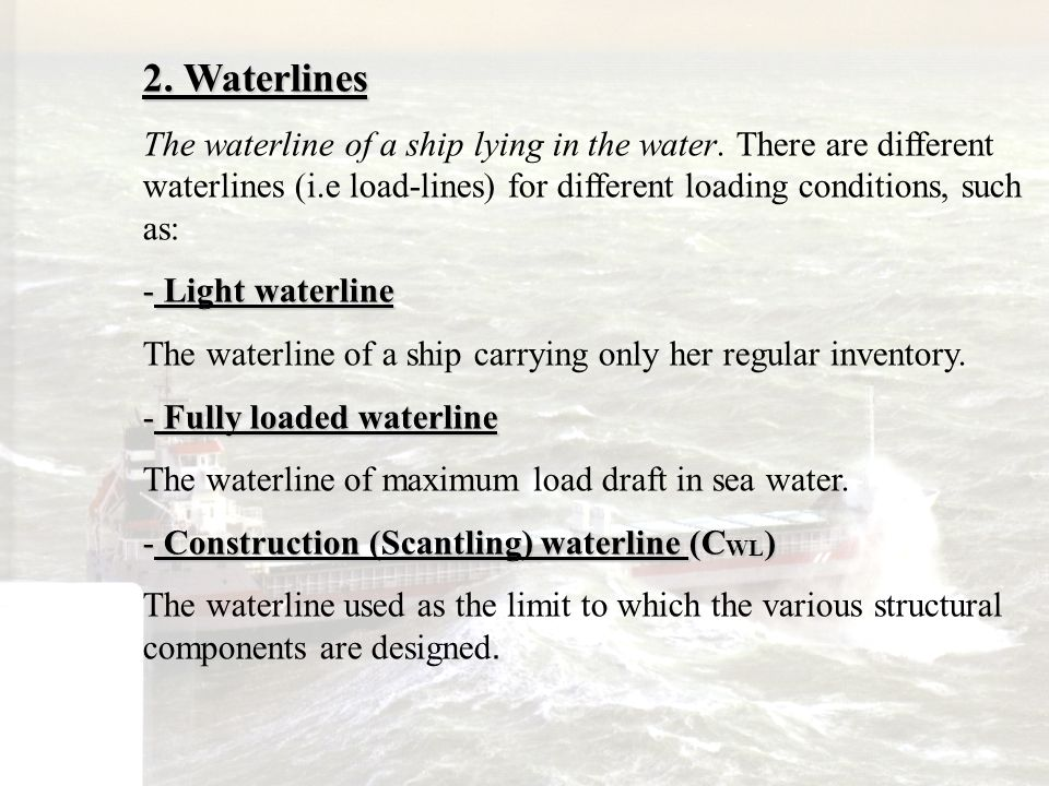 2. Waterlines The waterline of a ship lying in the water. There are different waterlines (i.e load-lines) for different loading conditions, such as: