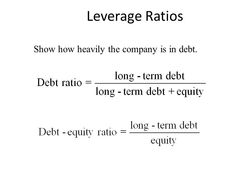 Leverage Ratios Show how heavily the company is in debt.