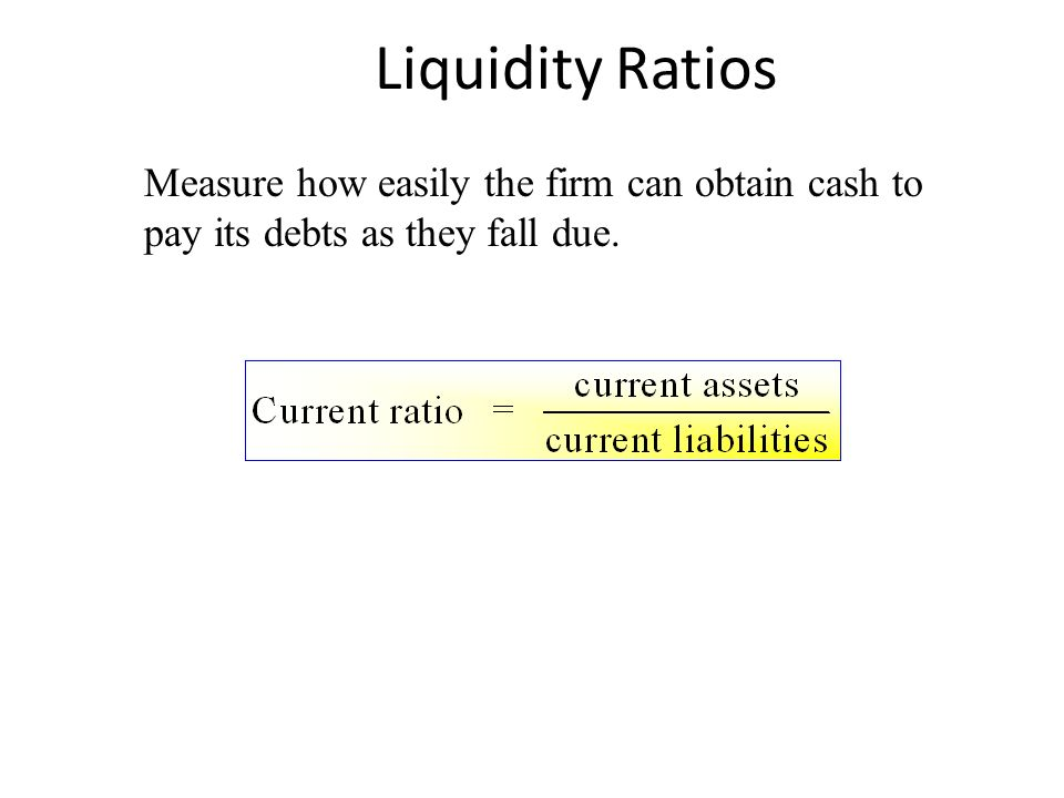 Liquidity Ratios Measure how easily the firm can obtain cash to pay its debts as they fall due.