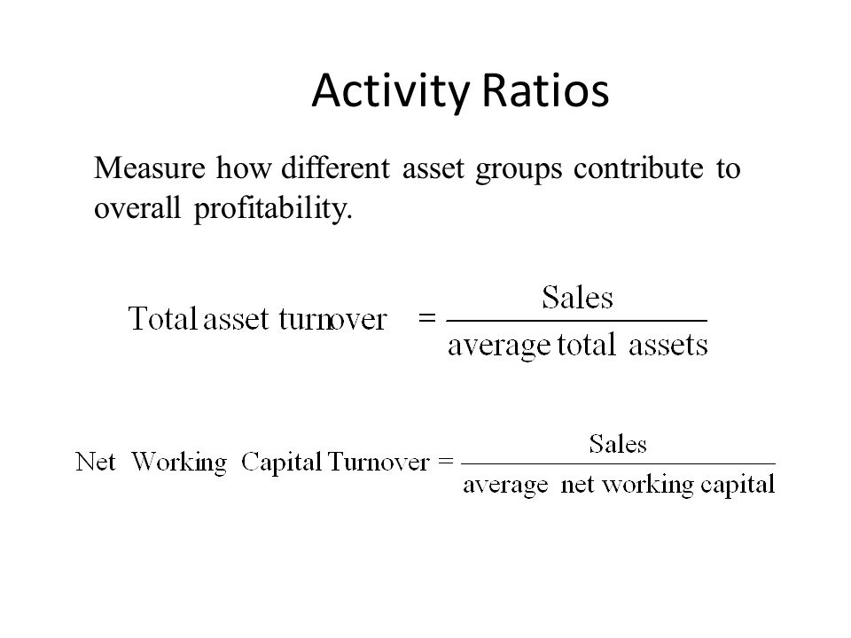 Activity Ratios Measure how different asset groups contribute to overall profitability.
