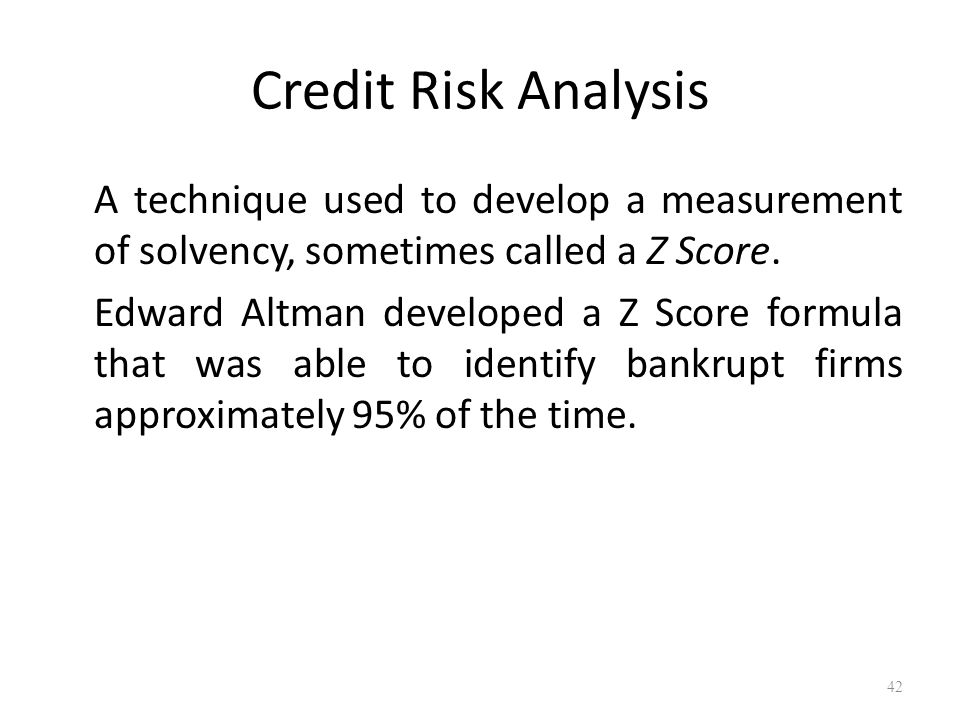 Credit Risk Analysis A technique used to develop a measurement of solvency, sometimes called a Z Score.