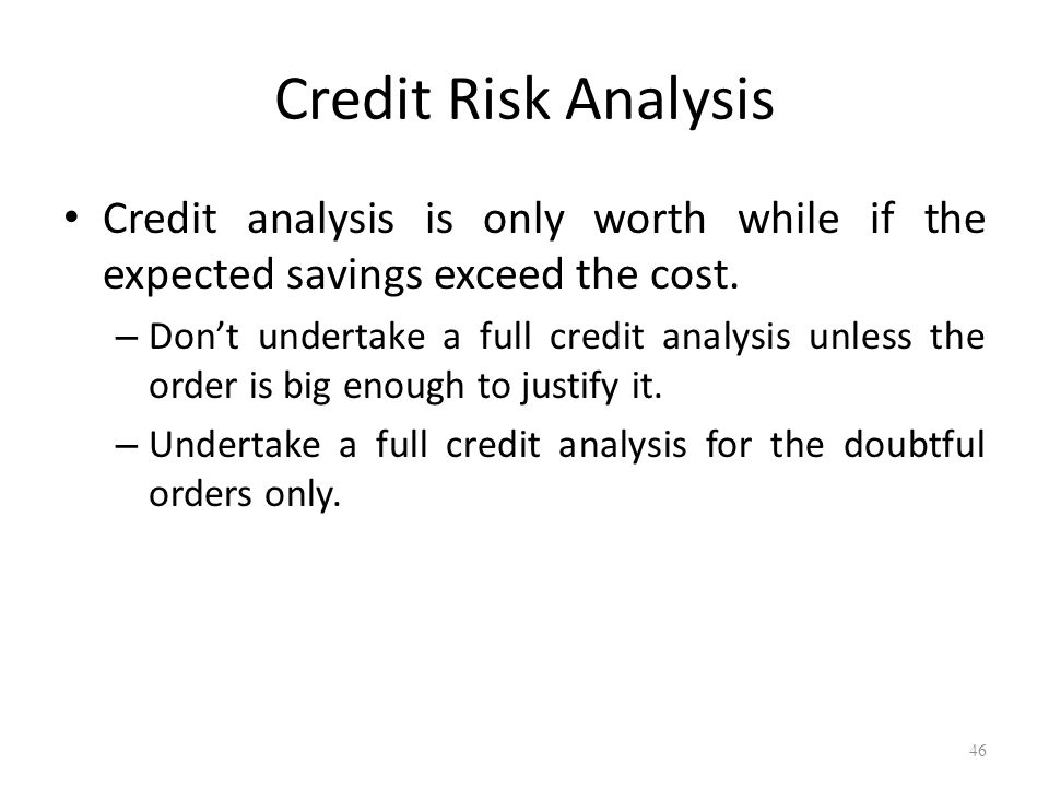 Credit Risk Analysis Credit analysis is only worth while if the expected savings exceed the cost.