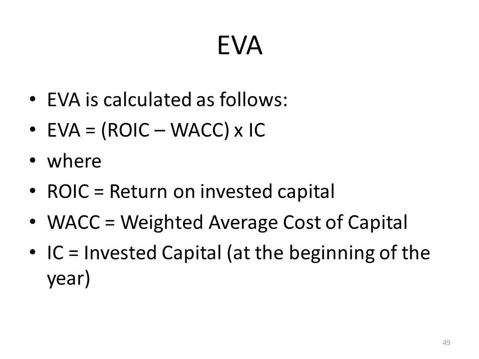 EVA EVA is calculated as follows: EVA = (ROIC – WACC) x IC where