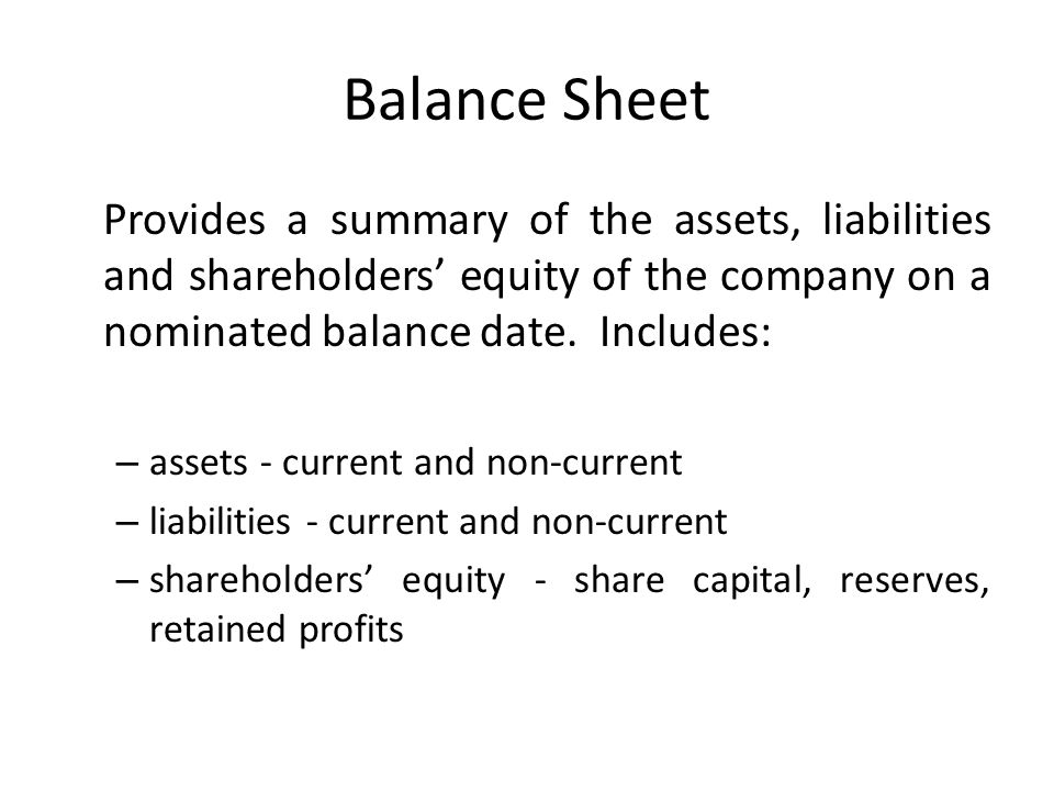 Balance Sheet Provides a summary of the assets, liabilities and shareholders' equity of the company on a nominated balance date. Includes:
