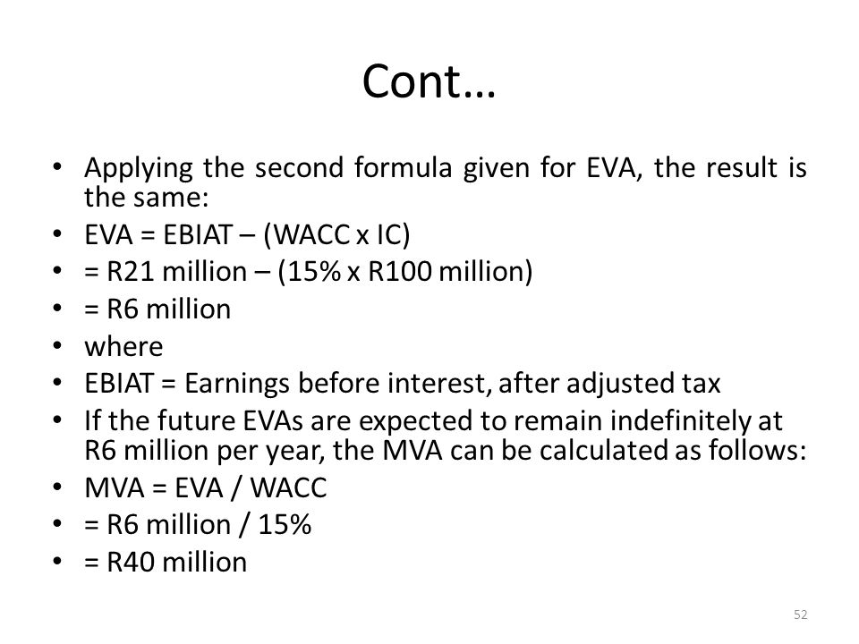 Cont…Applying the second formula given for EVA, the result is the same: EVA = EBIAT – (WACC x IC) = R21 million – (15% x R100 million)