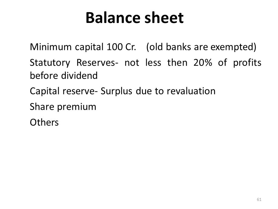 Balance sheet Minimum capital 100 Cr. (old banks are exempted)