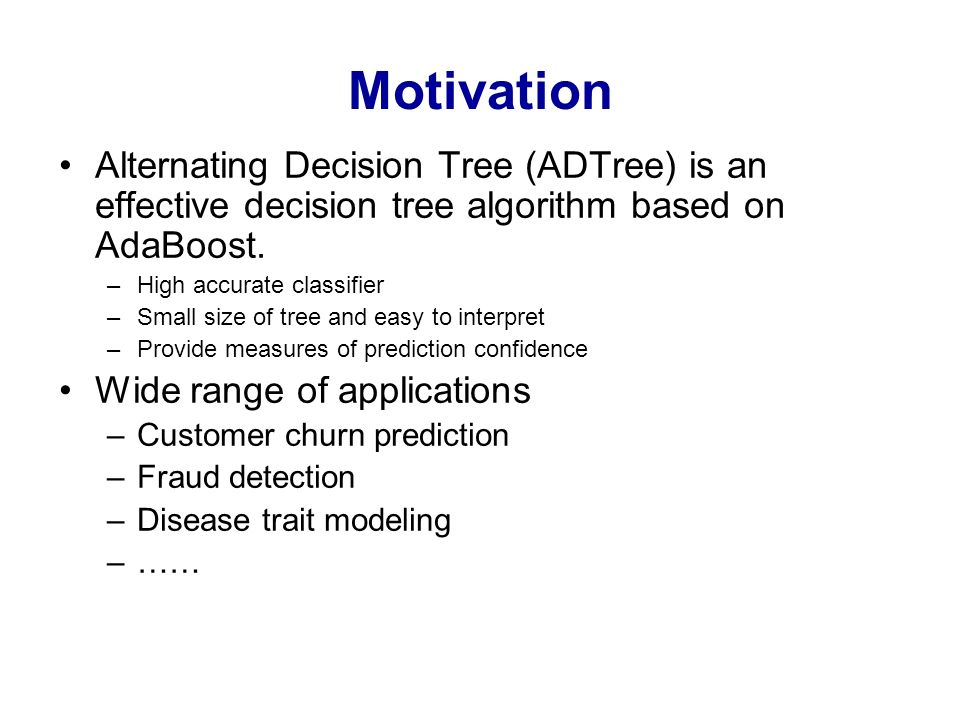 Motivation Alternating Decision Tree (ADTree) is an effective decision tree algorithm based on AdaBoost.
