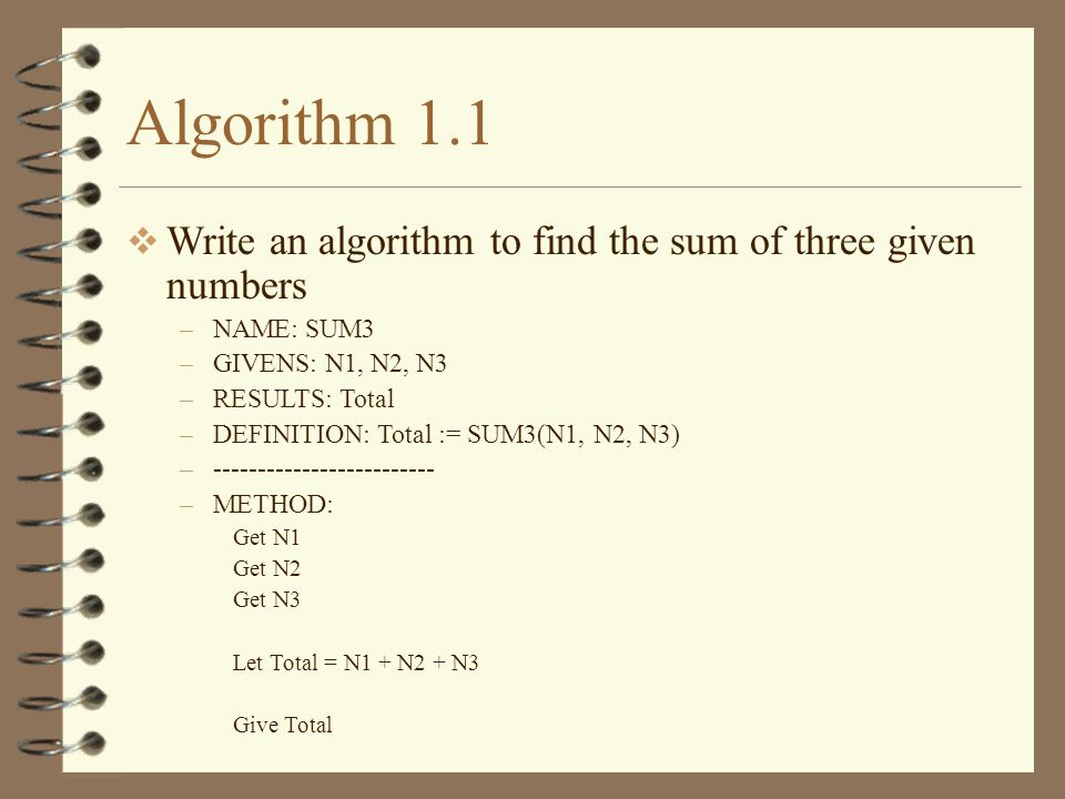 Algorithm 1.1 Write an algorithm to find the sum of three given numbers. NAME: SUM3. GIVENS: N1, N2, N3.