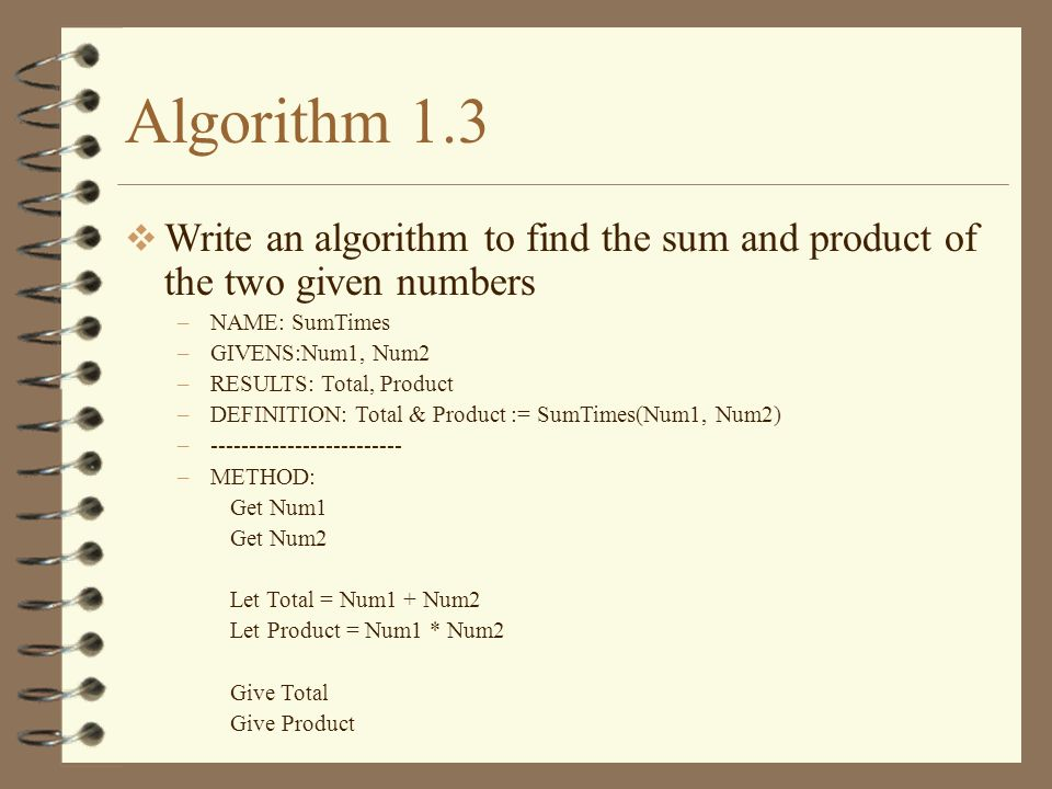 Algorithm 1.3 Write an algorithm to find the sum and product of the two given numbers. NAME: SumTimes.
