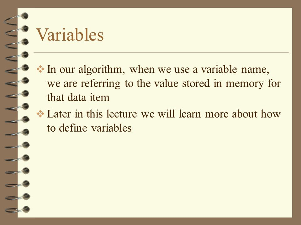 Variables In our algorithm, when we use a variable name, we are referring to the value stored in memory for that data item.