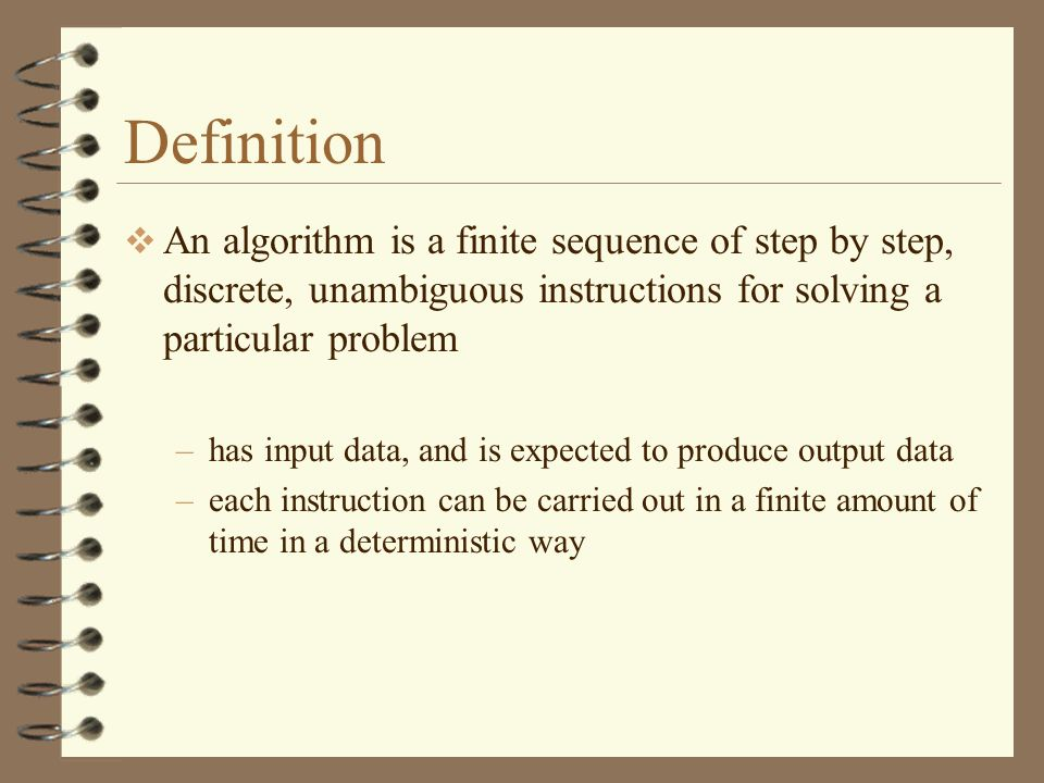 Definition An algorithm is a finite sequence of step by step, discrete, unambiguous instructions for solving a particular problem.
