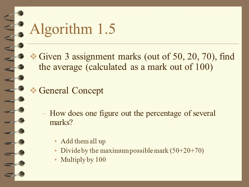 Algorithm 1.5 Given 3 assignment marks (out of 50, 20, 70), find the average (calculated as a mark out of 100)