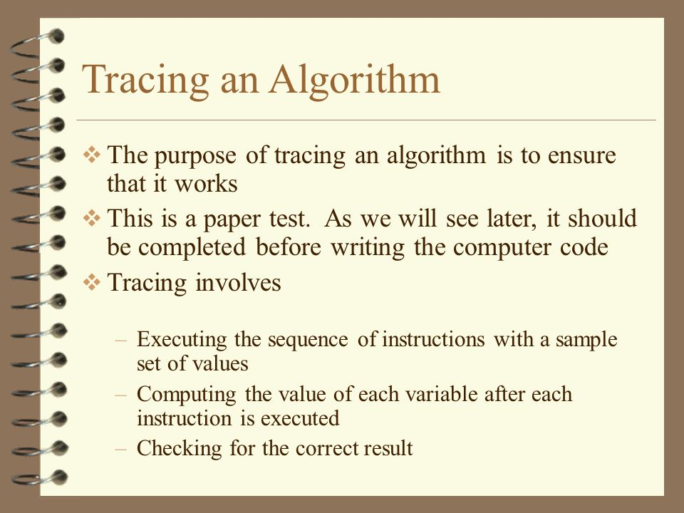Tracing an Algorithm The purpose of tracing an algorithm is to ensure that it works.