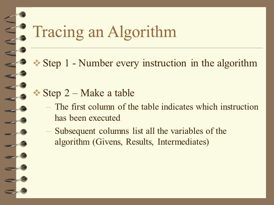 Tracing an Algorithm Step 1 - Number every instruction in the algorithm. Step 2 – Make a table.