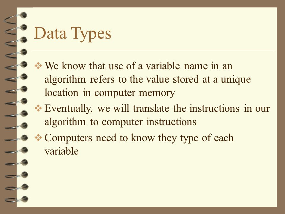 Data Types We know that use of a variable name in an algorithm refers to the value stored at a unique location in computer memory.