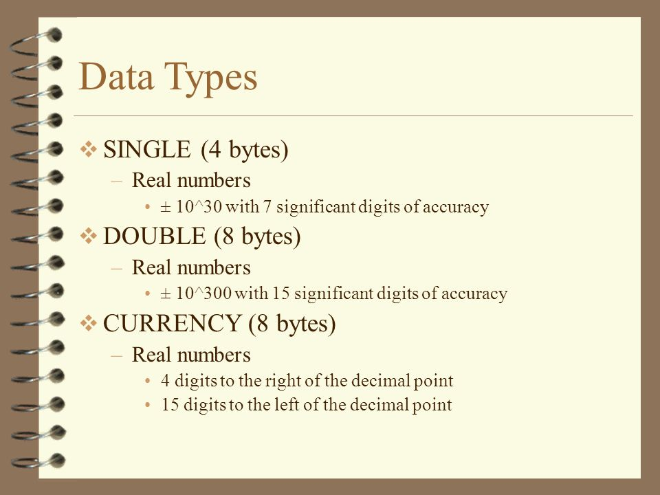 Data Types SINGLE (4 bytes) DOUBLE (8 bytes) CURRENCY (8 bytes)