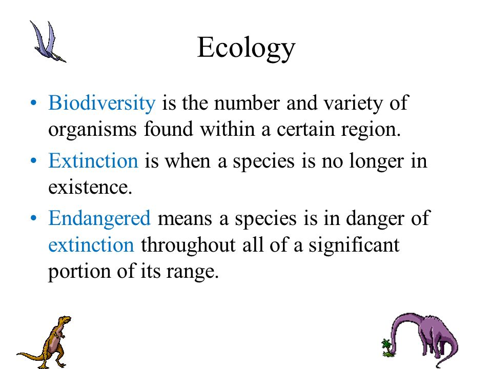 Ecology Biodiversity is the number and variety of organisms found within a certain region. Extinction is when a species is no longer in existence.