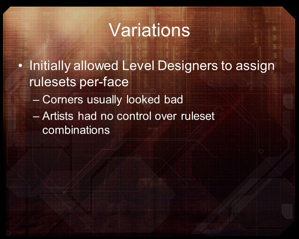 Variations Initially allowed Level Designers to assign rulesets per-face. Corners usually looked bad.