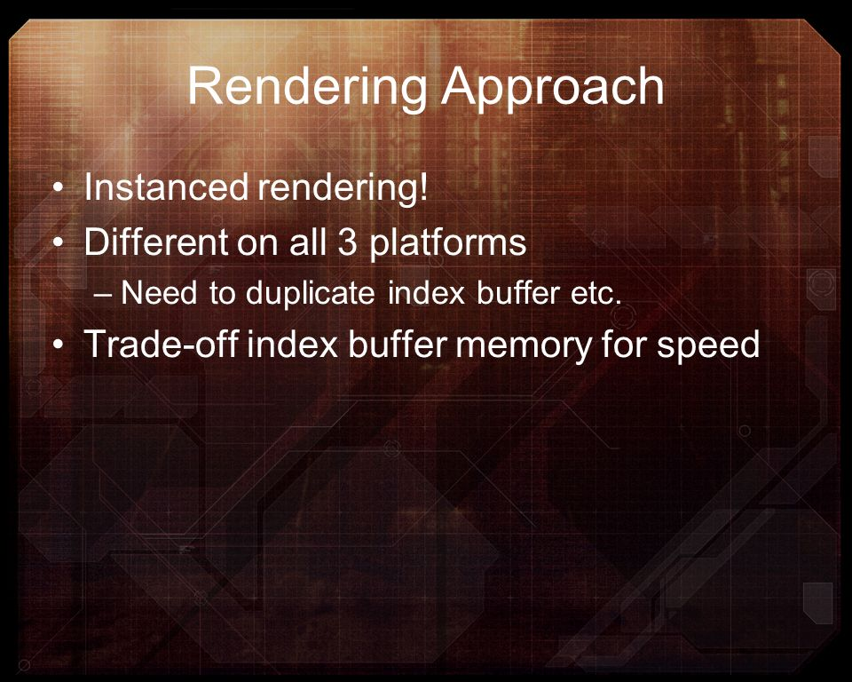 Rendering Approach Instanced rendering! Different on all 3 platforms