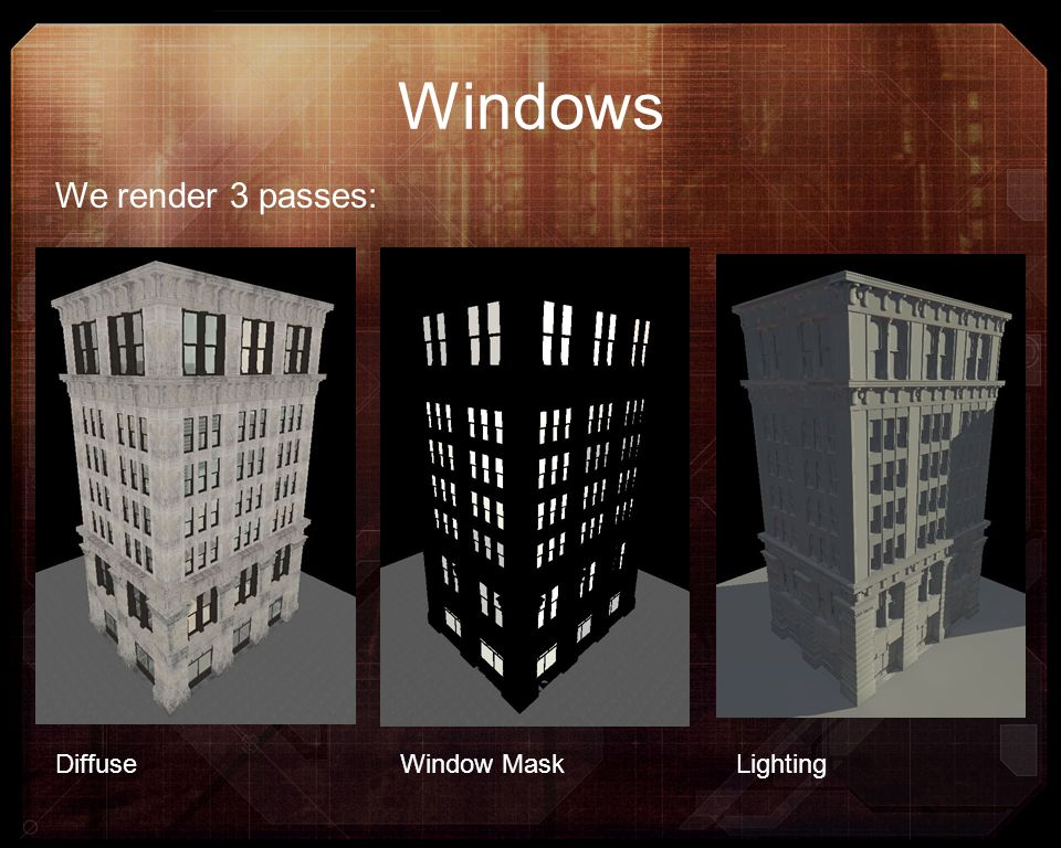 Windows We render 3 passes: Diffuse Window Mask Lighting