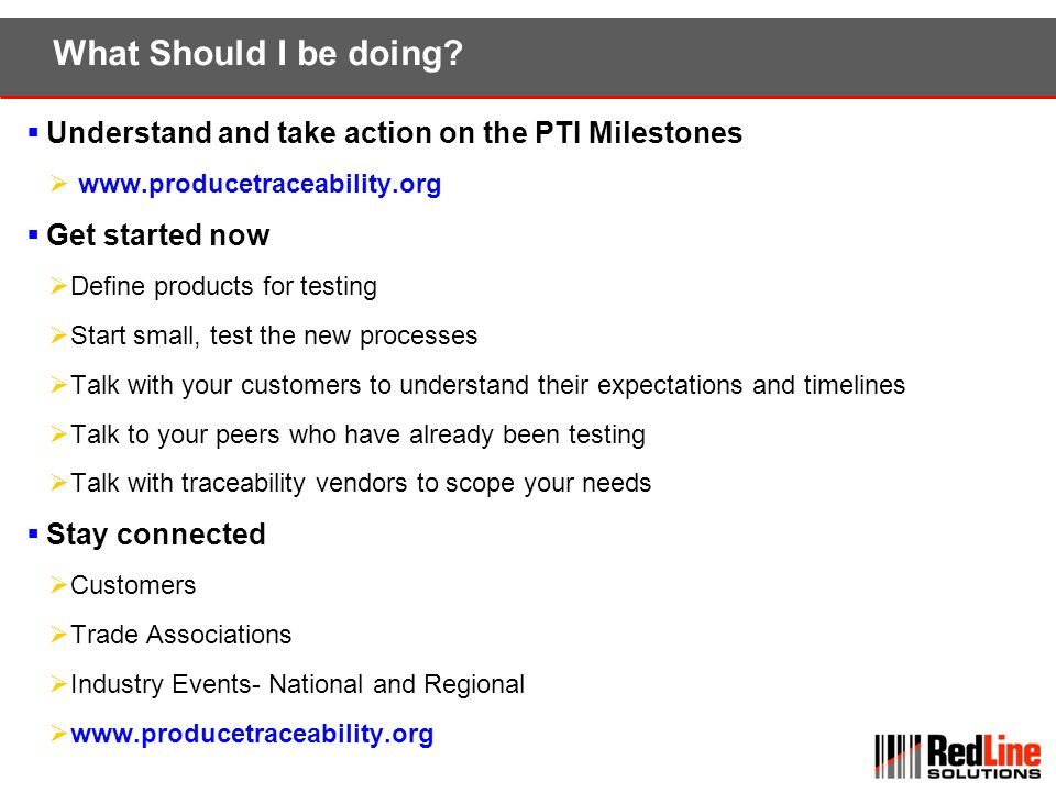 What Should I be doing Understand and take action on the PTI Milestones. www.producetraceability.org.