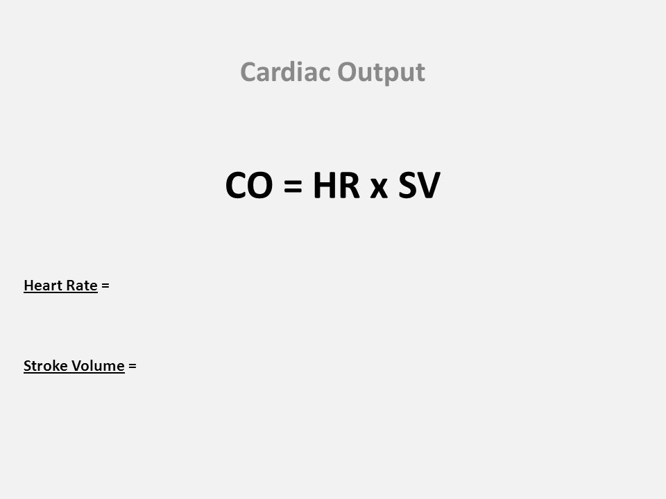 Cardiac Output CO = HR x SV Heart Rate = Stroke Volume =