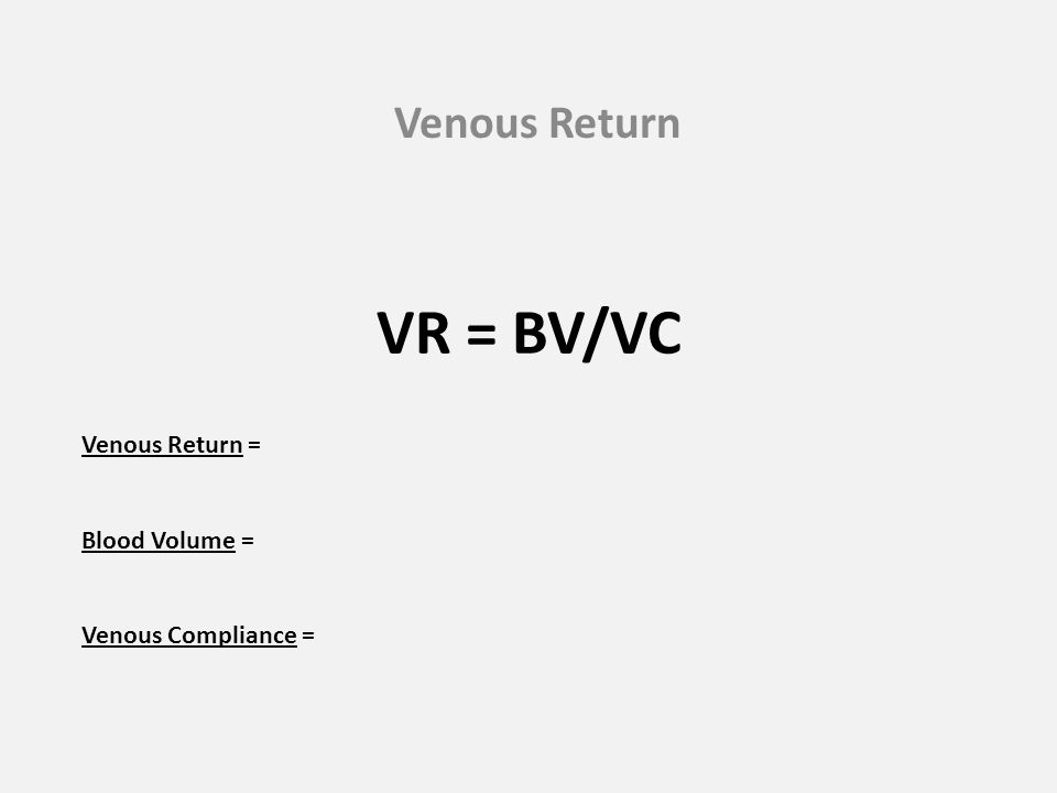 VR = BV/VC Venous Return Venous Return = Blood Volume =