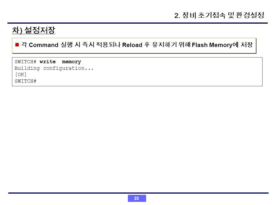 2. 장비 초기접속 및 환경설정 차) 설정저장. 각 Command 실행 시 즉시 적용되나 Reload 후 유지하기 위해 Flash Memory에 저장. SWITCH# write memory.