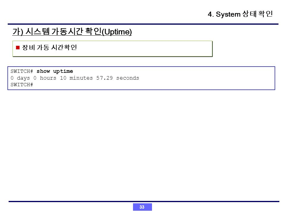 가) 시스템 가동시간 확인(Uptime) 4. System 상태 확인 장비 가동 시간확인 SWITCH# show uptime