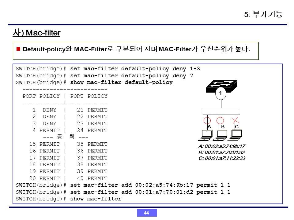 5. 부가기능 사) Mac-filter. Default-policy와 MAC-Filter로 구분되어 지며 MAC-Filter가 우선순위가 높다. SWITCH(bridge)# set mac-filter default-policy deny 1-3.