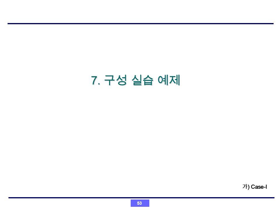 7. 구성 실습 예제 가) Case-I