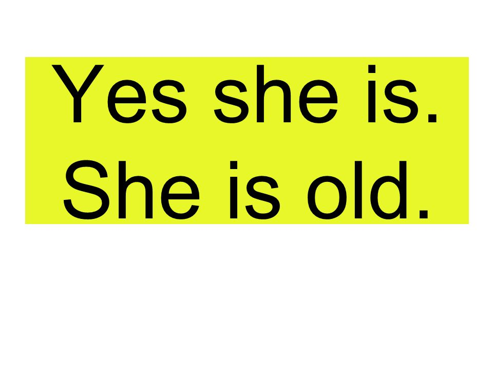 Yes she is. She is old.