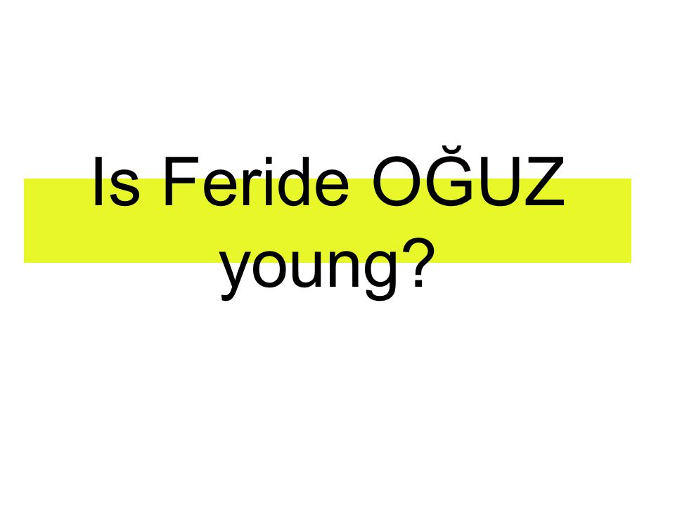 Is Feride OĞUZ young