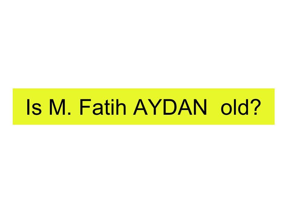 Is M. Fatih AYDAN old
