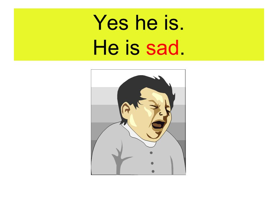 Yes he is. He is sad.