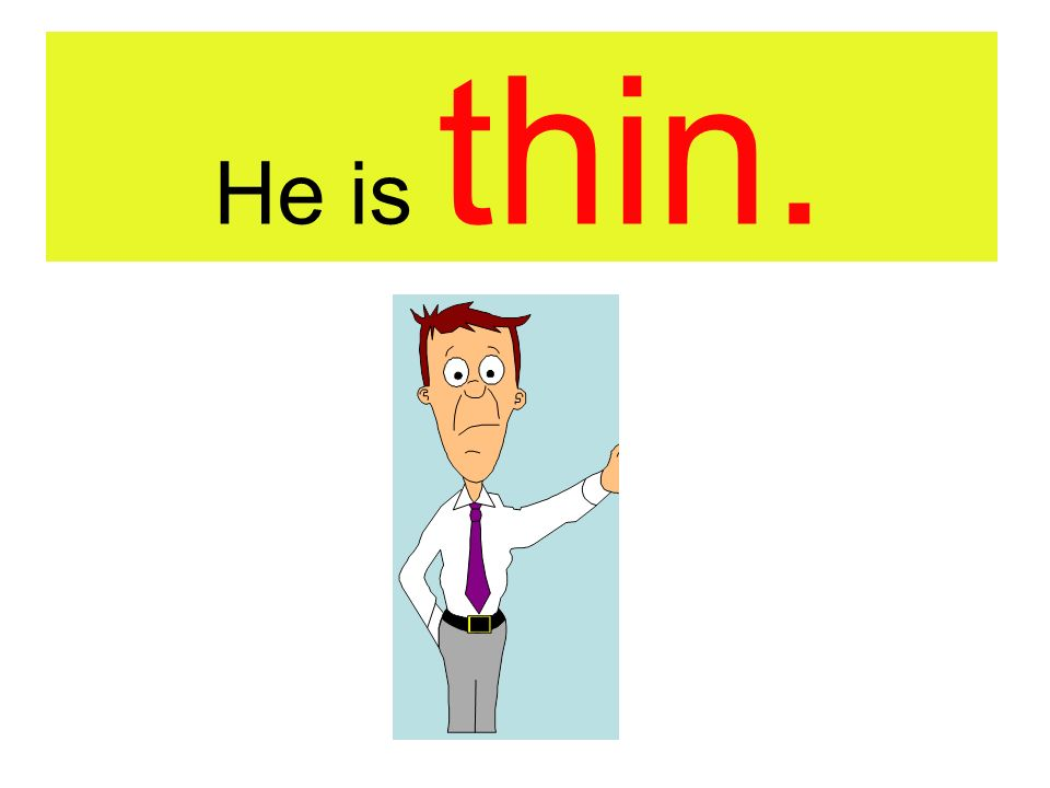 He is thin.