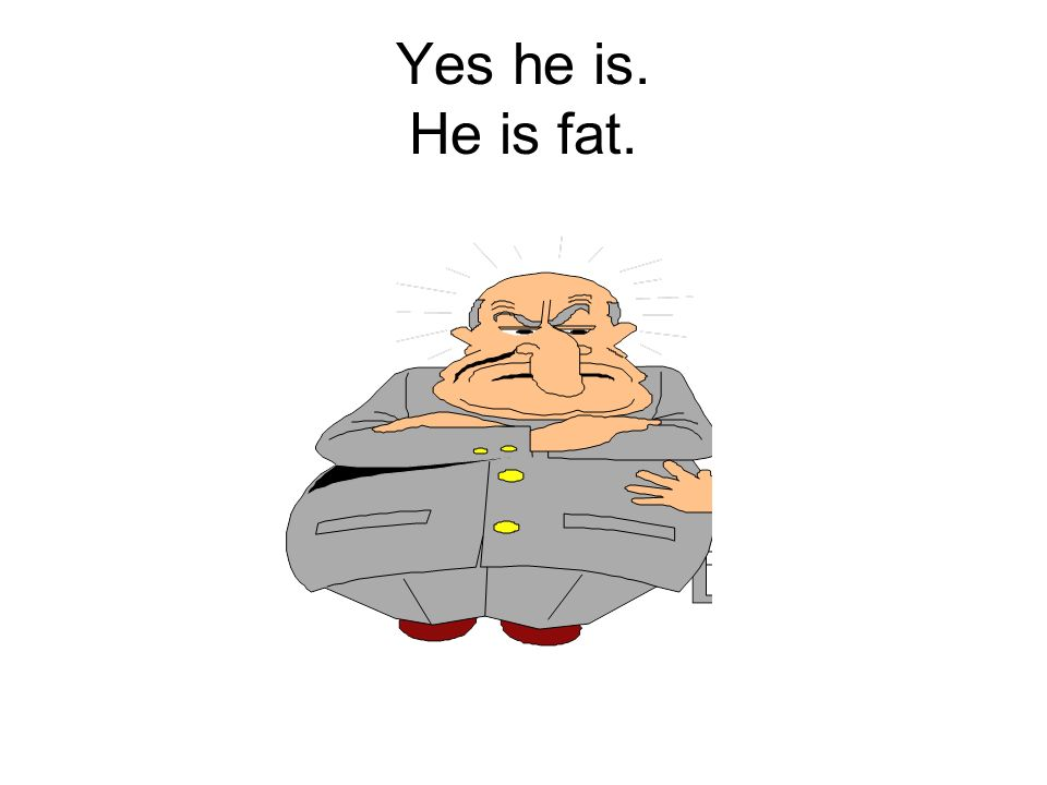 Yes he is. He is fat.