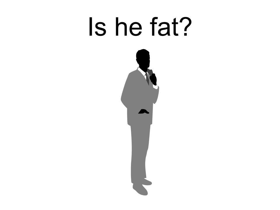 Is he fat