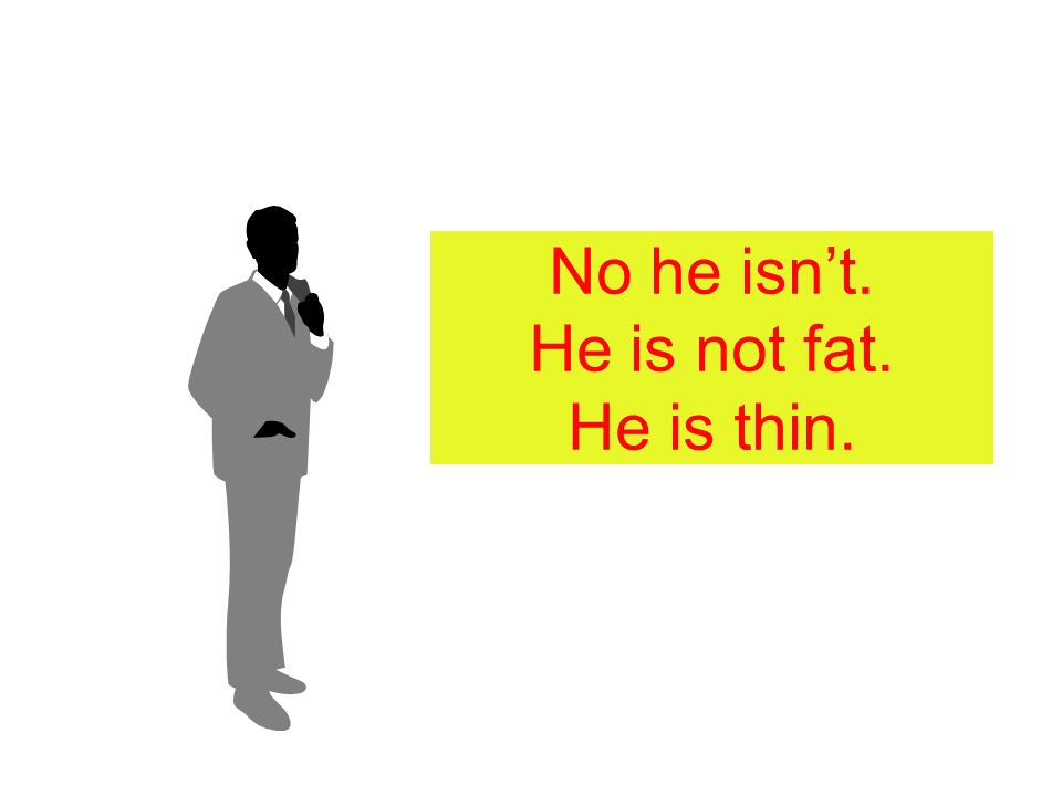 No he isn't. He is not fat. He is thin.