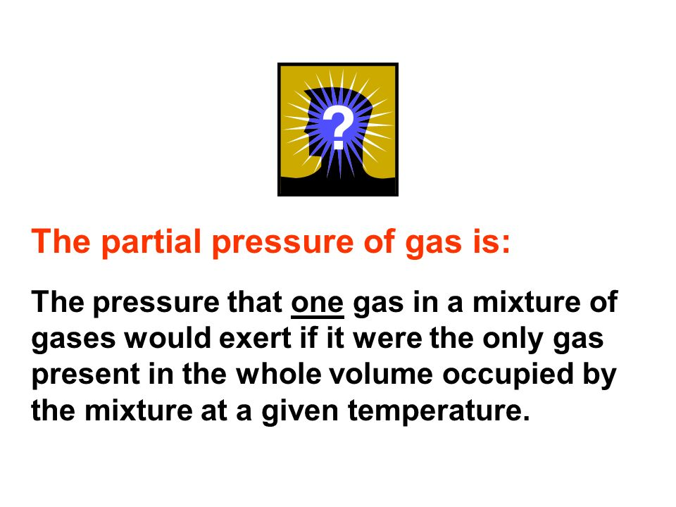 The partial pressure of gas is: The pressure that one gas in a mixture of gases would exert if it were the only gas present in the whole volume occupied by the mixture at a given temperature.