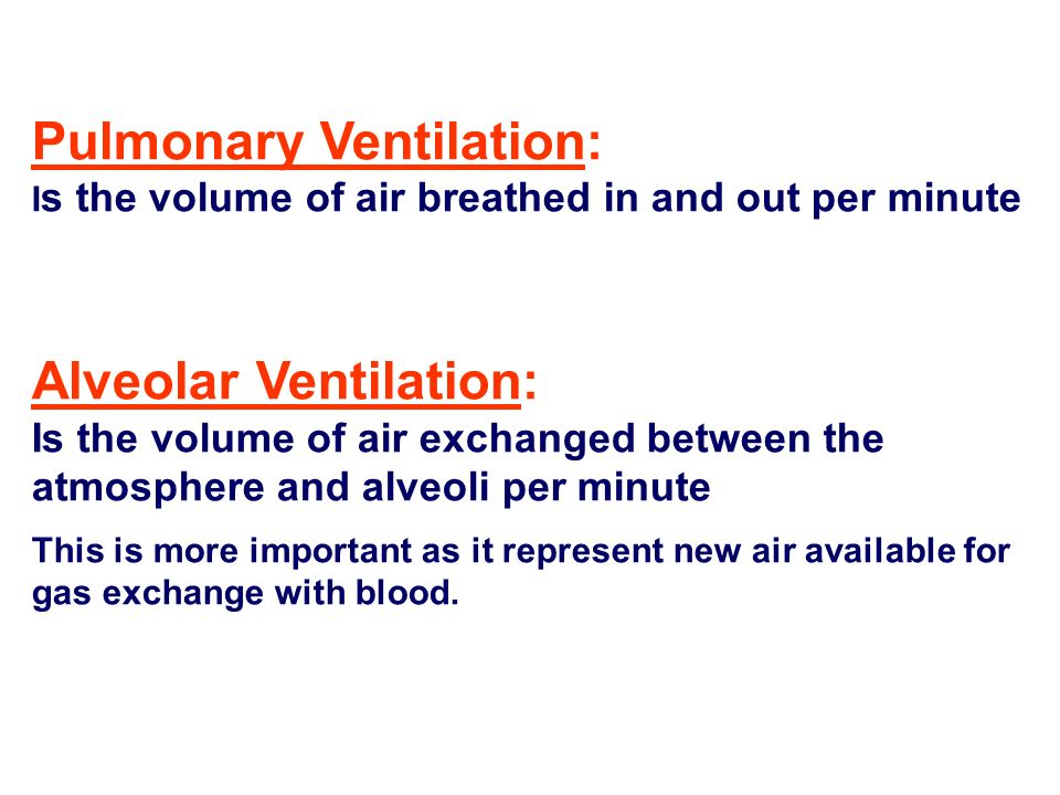 Pulmonary Ventilation: Is the volume of air breathed in and out per minute Alveolar Ventilation: Is the volume of air exchanged between the atmosphere and alveoli per minute This is more important as it represent new air available for gas exchange with blood.