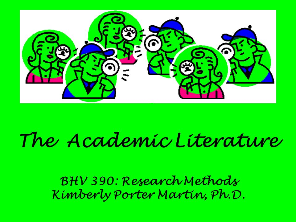 The Academic Literature BHV 390: Research Methods Kimberly Porter Martin, Ph.D.