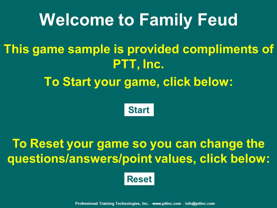 Welcome to Family Feud This game sample is provided compliments of PTT, Inc. To Start your game, click below: