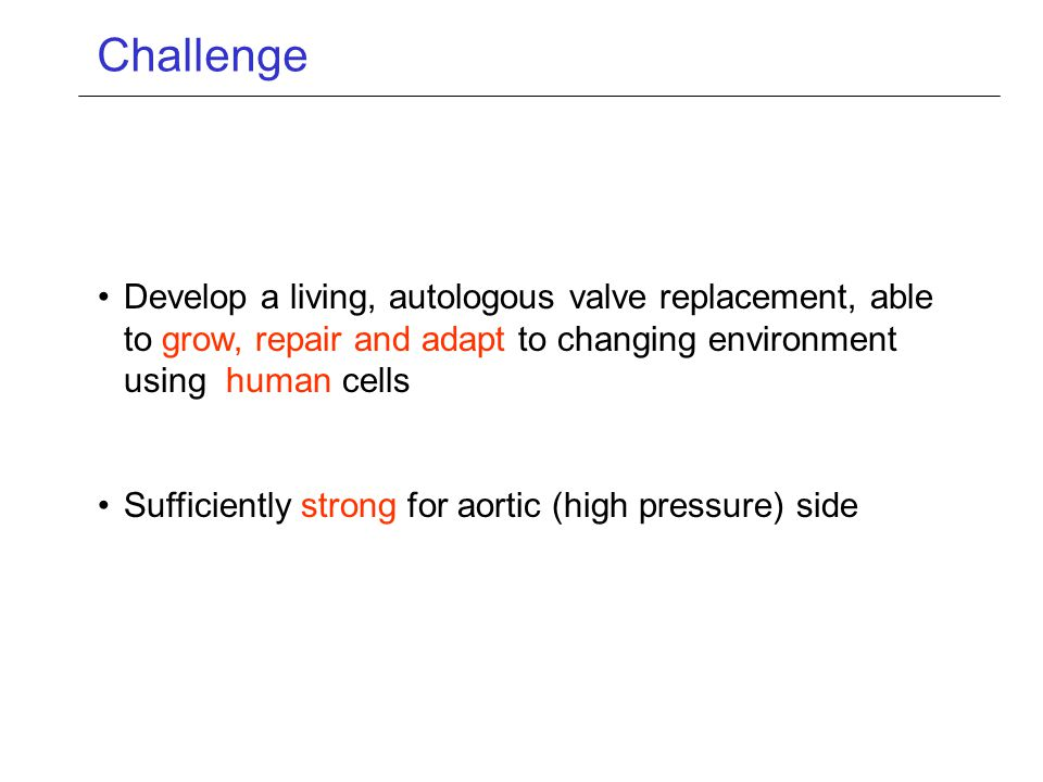 Challenge Develop a living, autologous valve replacement, able to grow, repair and adapt to changing environment using human cells.