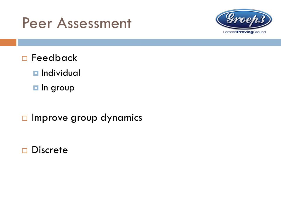 Peer Assessment Feedback Improve group dynamics Discrete Individual