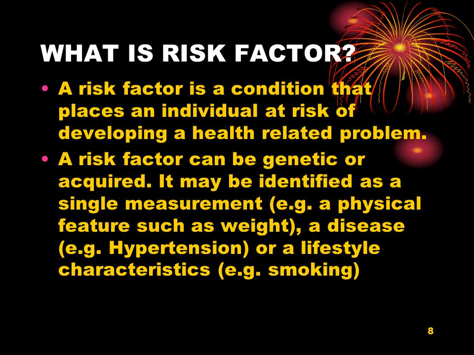 WHAT IS RISK FACTOR A risk factor is a condition that places an individual at risk of developing a health related problem.