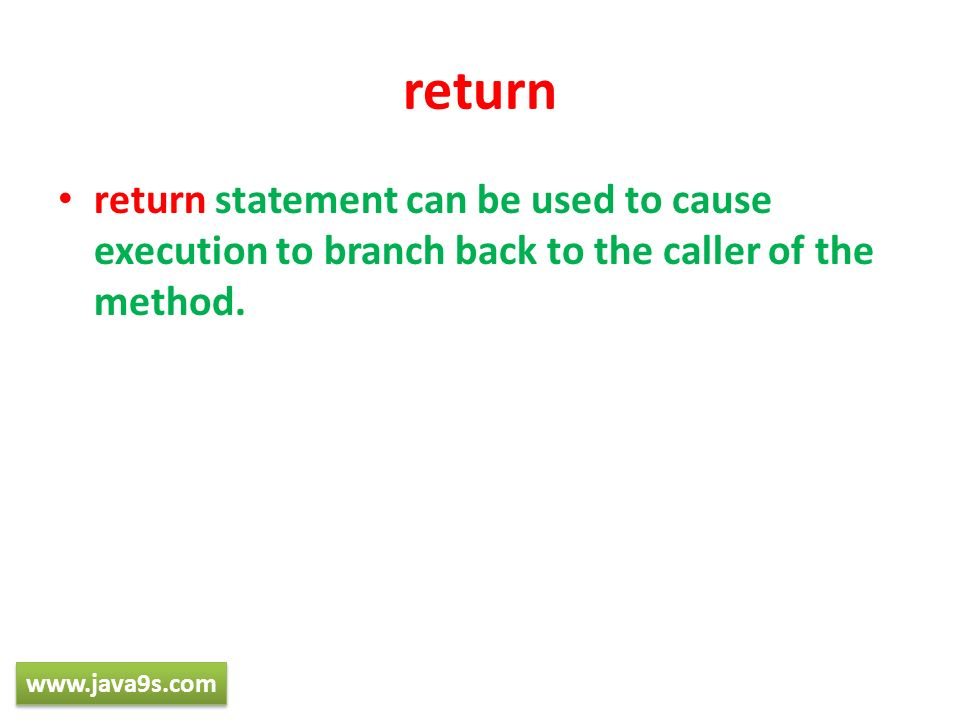 returnreturn statement can be used to cause execution to branch back to the caller of the method.