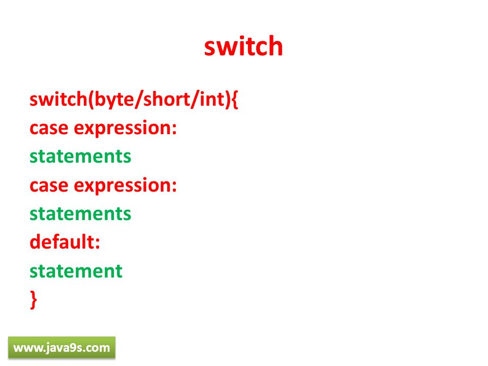 switch switch(byte/short/int){ case expression: statements default: statement } www.java9s.com