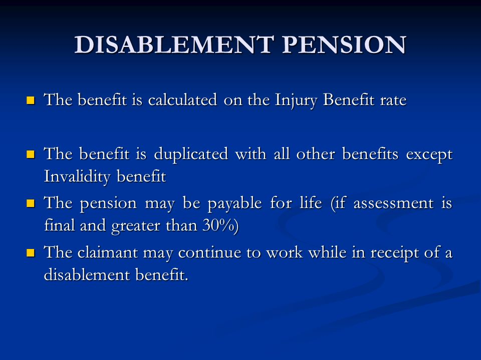 DISABLEMENT PENSION The benefit is calculated on the Injury Benefit rate.